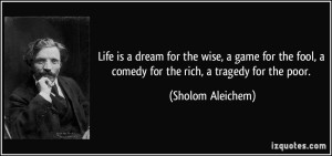 quote-life-is-a-dream-for-the-wise-a-game-for-the-fool-a-comedy-for-the-rich-a-tragedy-for-the-poor-sholom-aleichem-2696