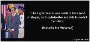 quote-to-be-a-great-leader-one-needs-to-have-good-strategies-be-knowledgeable-and-able-to-predict-the-mahathir-bin-mohamad-253735